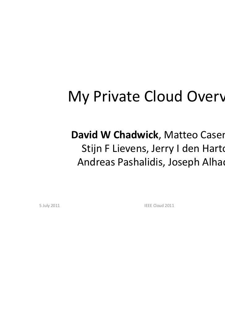 My Private Cloud Overview              David W Chadwick, Matteo Casenove,                Stijn F Lievens, Jerry I den Hart...