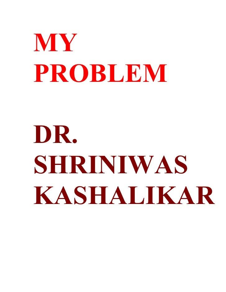 MY PROBLEM  DR. SHRINIWAS KASHALIKAR
