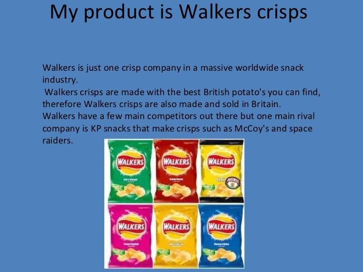 My product is Walkers crisps Walkers is just one crisp company in a massive worldwide snack industry. Walkers crisps are m...