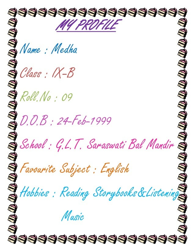 MY PROFILEName : MedhaClass : IX–BRoll.No : 09D.O.B : 24-Feb-1999School : G.L.T. Saraswati Bal MandirFavourite Subject : E...