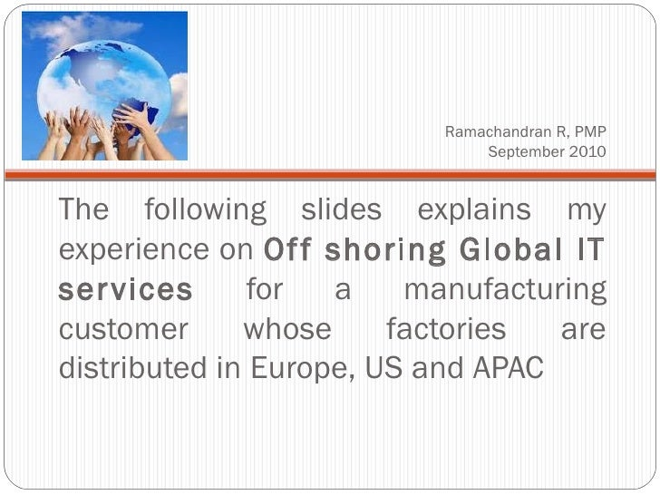 Ramachandran R, PMP September 2010 <ul><li>The following slides explains my experience on  Off shoring Global IT services ...