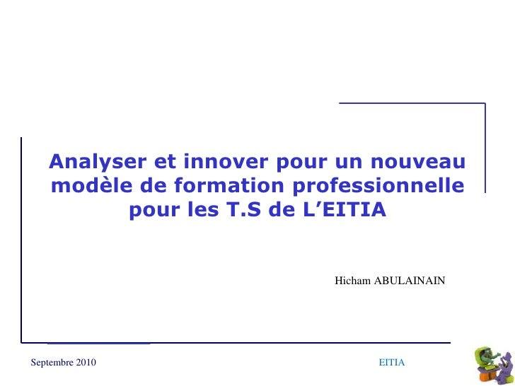 Analyser et innover pour un nouveau modèle de formation professionnelle pour les T.S de L'EITIA  <br />Hicham ABULAINAIN<b...