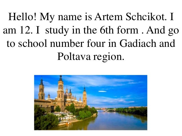 Hello! My name is Artem Schcikot. I am 12. I study in the 6th form . And go to school number four in Gadiach and Poltava r...