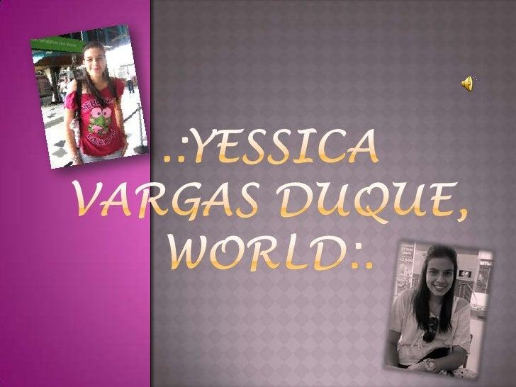 .:YESSICA VARGAS DUQUE, WORLD:.<br />
