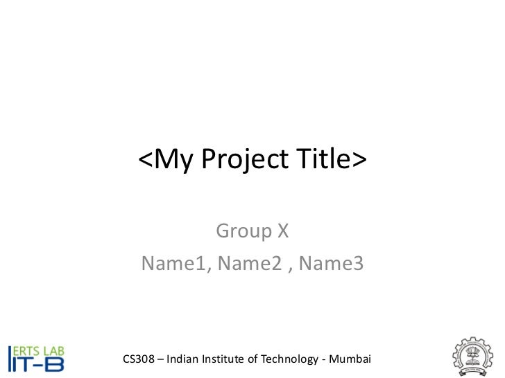 <My Project Title>          Group X   Name1, Name2 , Name3CS308 – Indian Institute of Technology - Mumbai