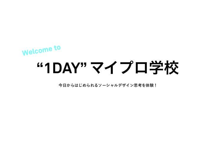 "Welc ome to   ""1DAY"" マイプロ学校          今日からはじめられるソーシャルデザイン思考を体験!"