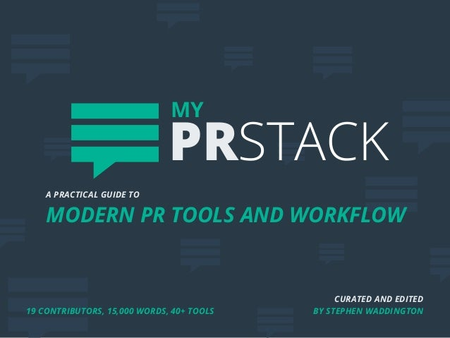 CURATED AND EDITED BY STEPHEN WADDINGTON A PRACTICAL GUIDE TO MODERN PR TOOLS AND WORKFLOW MY PRSTACK 19 CONTRIBUTORS, 15,...