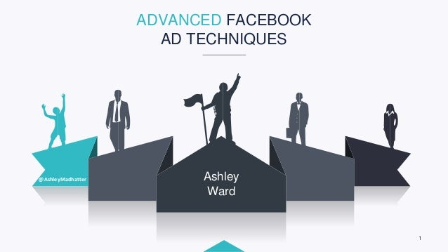 1 Ashley Ward @AshleyMadhatter ADVANCED FACEBOOK AD TECHNIQUES