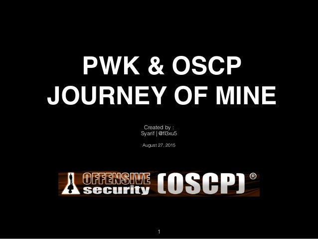 PWK & OSCP JOURNEY OF MINE Created by : Syarif | @fl3xu5 August 27, 2015 1