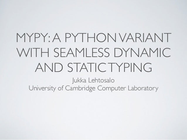 MYPY: A PYTHON VARIANTWITH SEAMLESS DYNAMIC  AND STATIC TYPING                 Jukka Lehtosalo University of Cambridge Com...