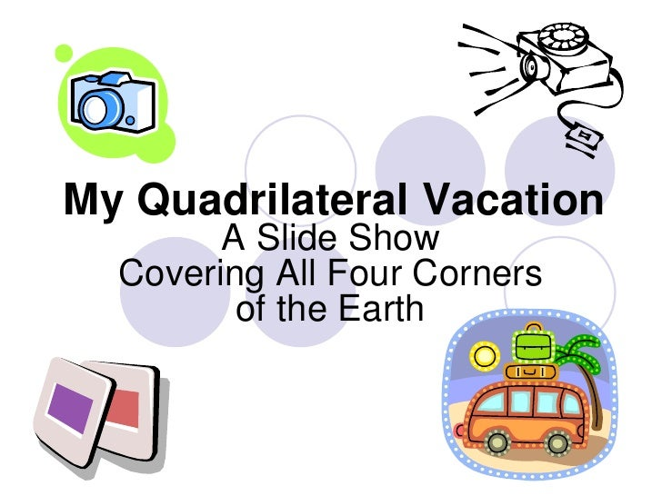 My Quadrilateral Vacation<br />A Slide ShowCovering All Four Corners of the Earth<br />