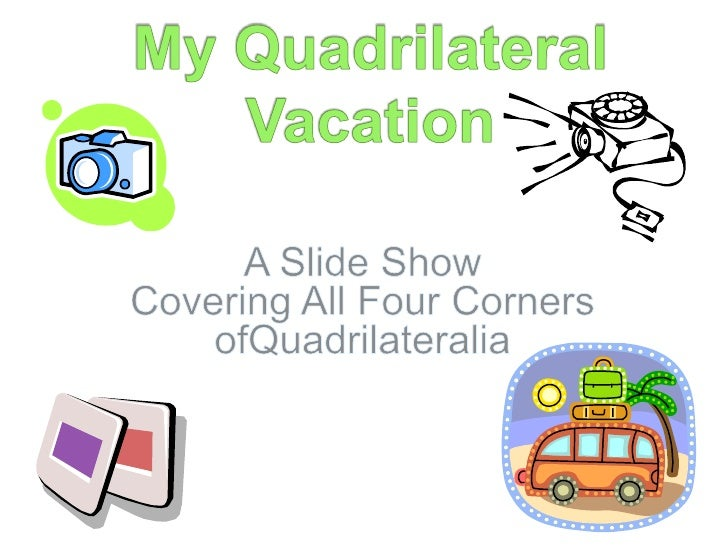 My Quadrilateral Vacation<br />A Slide ShowCovering All Four Corners ofQuadrilateralia<br />