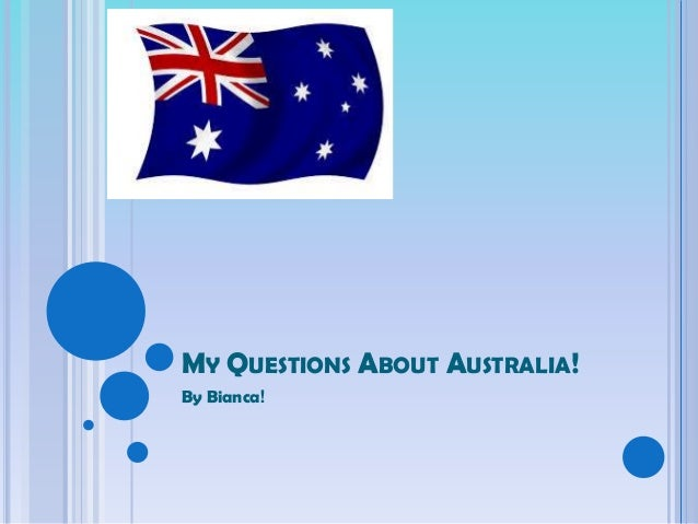 MY QUESTIONS ABOUT AUSTRALIA!By Bianca!