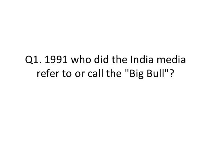 "Q1. 1991 who did the India media  refer to or call the ""Big Bull""?"