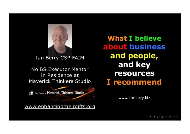 © Ian Berry All rights reserved worldwide What I believe about business and people, and key resources I recommend www.ianb...