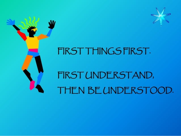 FIRST THINGS FIRST.FIRST UNDERSTAND,THEN BE UNDERSTOOD.