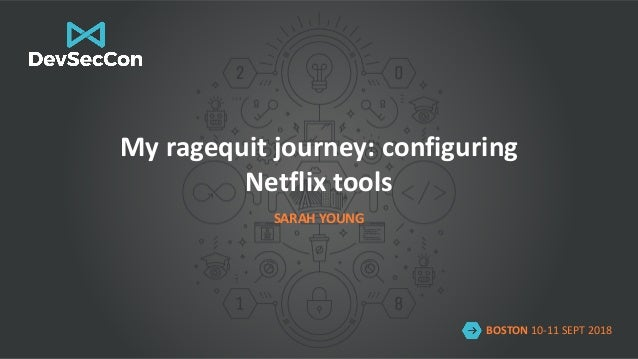 BOSTON 10-11 SEPT 2018 My ragequit journey: configuring Netflix tools SARAH YOUNG BOSTON 10-11 SEPT 2018 My ragequit journ...