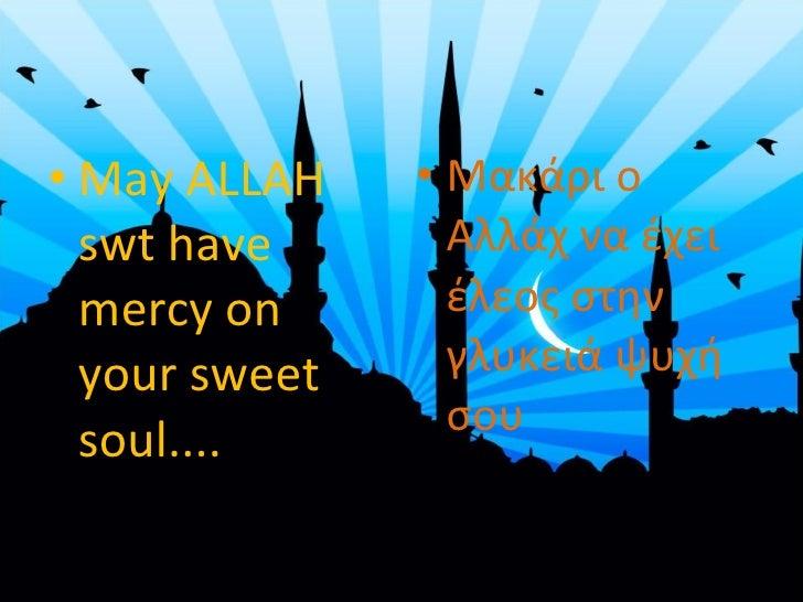 <ul><li>May ALLAH swt have mercy on your sweet soul....  </li></ul><ul><li>Μακάρι ο Αλλάχ να έχει έλεος στην γλυκειά ψυχή...