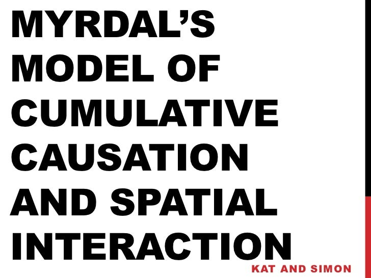 MYRDAL'SMODEL OFCUMULATIVECAUSATIONAND SPATIALINTERACTION         KAT AND SIMON