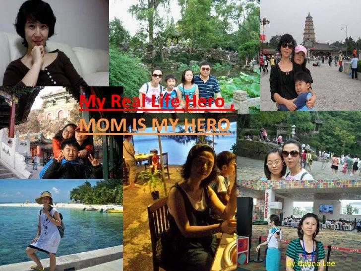 My Real Life Hero , <br />MOM IS MY HERO<br />By.Haena Lee<br />