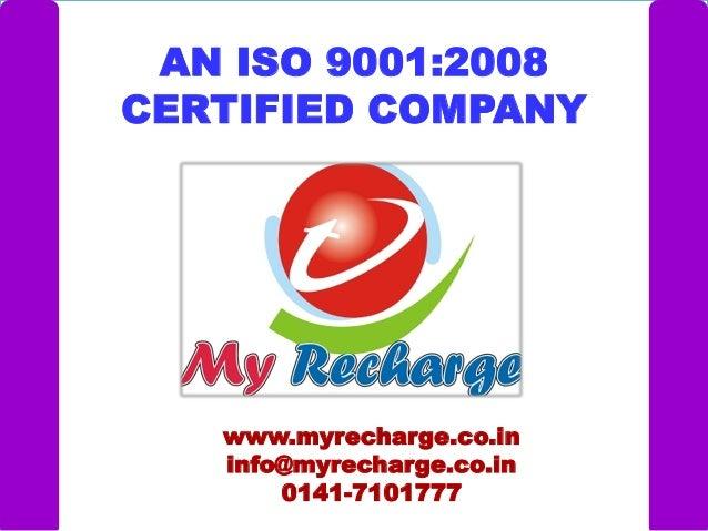 AN ISO 9001:2008 CERTIFIED COMPANY www.myrecharge.co.in info@myrecharge.co.in 0141-7101777
