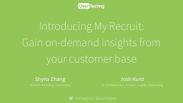 Introducing My Recruit: Gain on-demand insights from your customer base #UTwebinar @UserTesting Shyna Zhang Product Market...