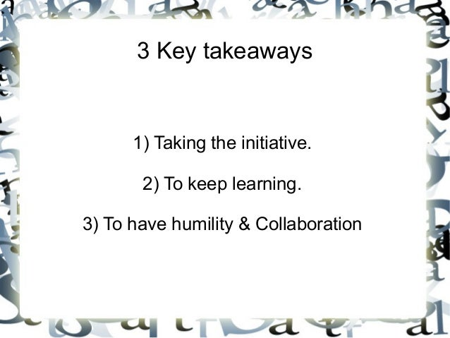 3 Key takeaways 1) Taking the initiative. 2) To keep learning. 3) To have humility & Collaboration