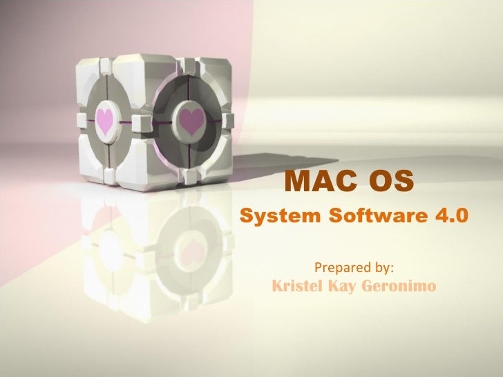 MAC OS  System Software 4.0 Prepared by: Kristel Kay Geronimo