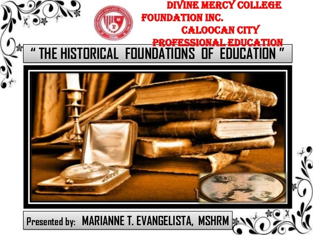 """ THE HISTORICAL FOUNDATIONS OF EDUCATION "" DIVINE MERCY COLLEGE FOUNDATION INC. Caloocan City Professional Education Pres..."