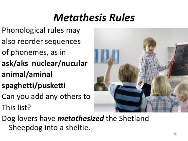 metathesis and spaghetti Metathesis is responsible for the most common types of speech errors, such as children acquiring spaghetti as pasghetti.