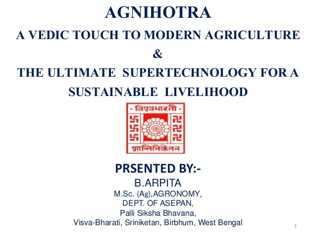 AGNIHOTRA A VEDIC TOUCH TO MODERN AGRICULTURE & THE ULTIMATE SUPERTECHNOLOGY FOR A SUSTAINABLE LIVELIHOOD PRSENTED BY:- B....