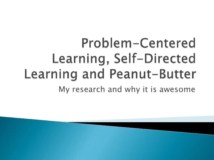 Problem-Centered Learning, Self-Directed Learning and Peanut-Butter<br />My research and why it is awesome<br />