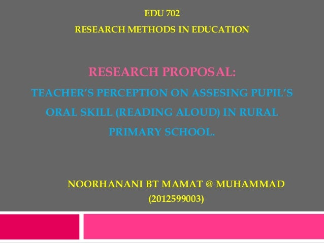 EDU 702RESEARCH METHODS IN EDUCATIONRESEARCH PROPOSAL:TEACHER'S PERCEPTION ON ASSESING PUPIL'SORAL SKILL (READING ALOUD) I...