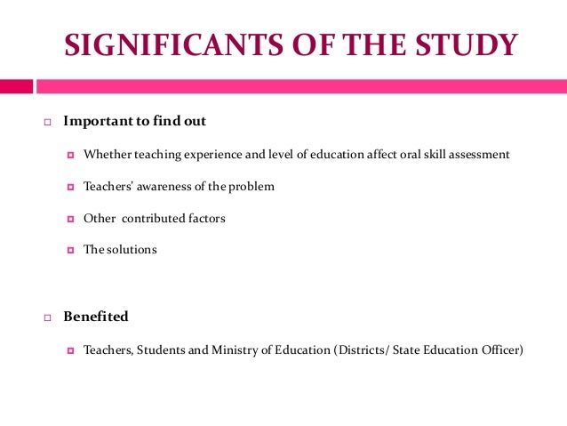SIGNIFICANTS OF THE STUDY Important to find out Whether teaching experience and level of education affect oral skill ass...