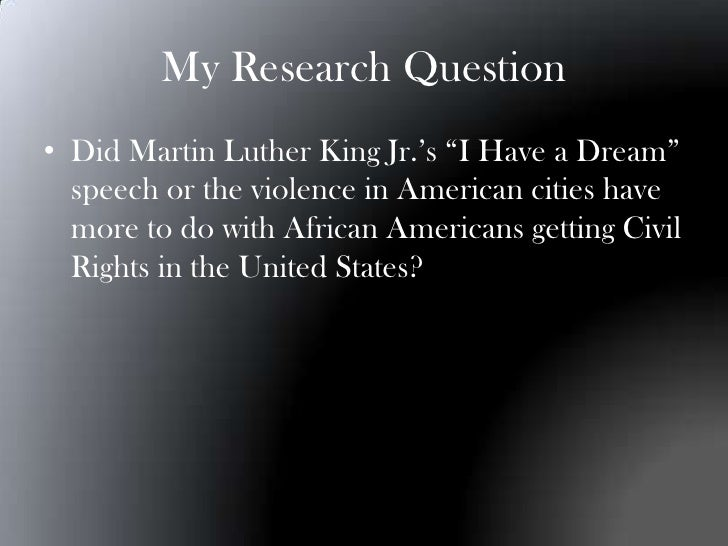 """My Research Question• Did Martin Luther King Jr.'s """"I Have a Dream""""  speech or the violence in American cities have  more ..."""