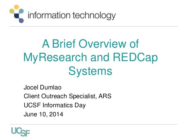 A Brief Overview of MyResearch and REDCap Systems Jocel Dumlao Client Outreach Specialist, ARS UCSF Informatics Day June 1...