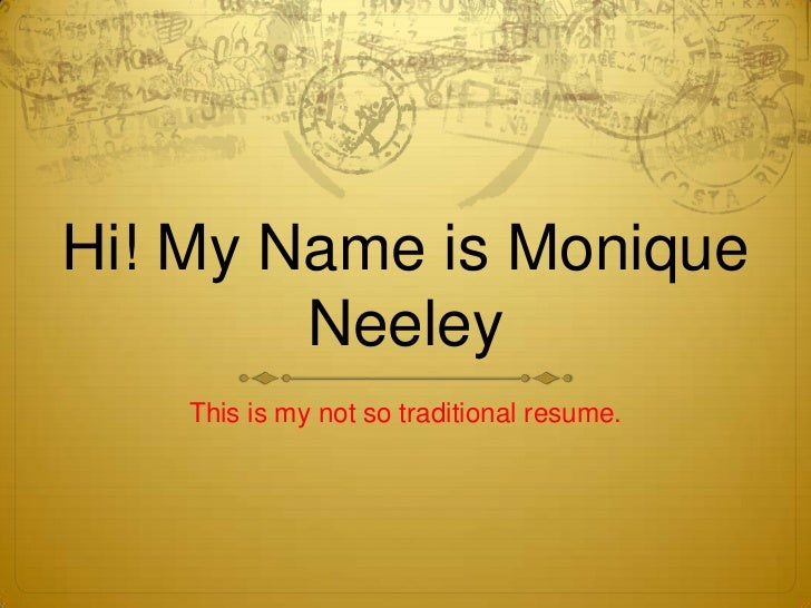 Hi! My Name is Monique        Neeley    This is my not so traditional resume.