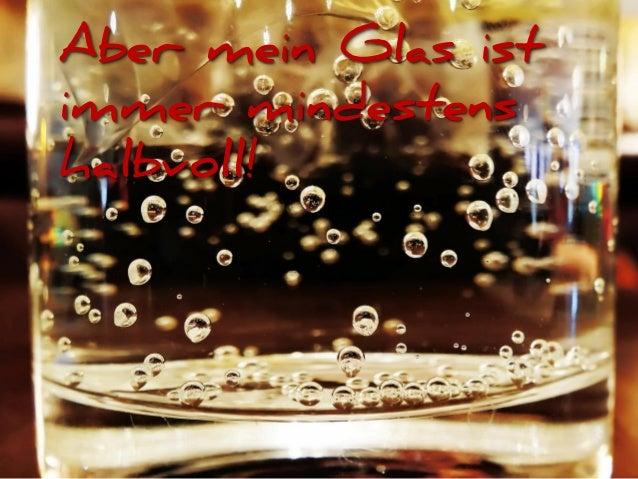 Aber mein Glas ist immer mindestens halbvoll!