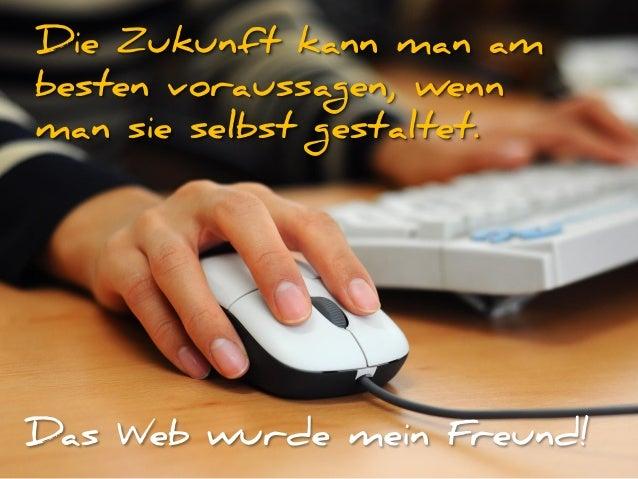 Die Zukunft kann man am besten voraussagen, wenn man sie selbst gestaltet. Das Web wurde mein Freund!