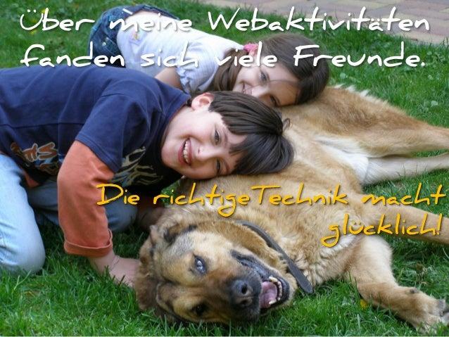 Über meine Webaktivitäten fanden sich viele Freunde. Die richtigeTechnik macht glücklich!
