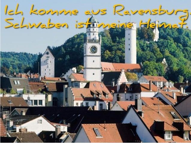 Ich komme aus Ravensburg. Schwaben ist meine Heimat.