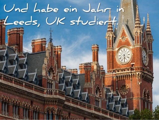 Und habe ein Jahr in Leeds, UK studiert.