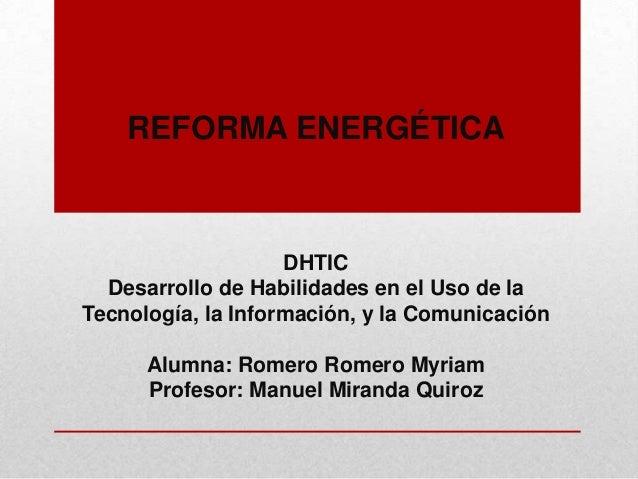 REFORMA ENERGÉTICA DHTIC Desarrollo de Habilidades en el Uso de la Tecnología, la Información, y la Comunicación Alumna: R...