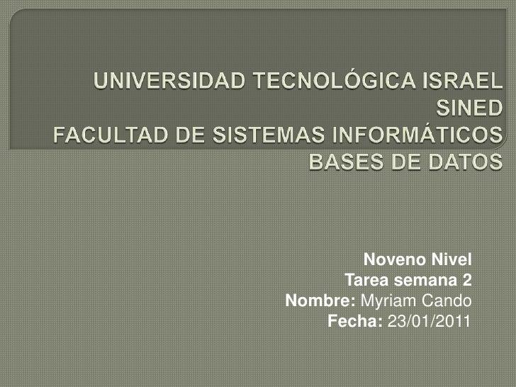 UNIVERSIDAD TECNOLÓGICA ISRAELSINEDFACULTAD DE SISTEMAS INFORMÁTICOSBASES DE DATOS<br />Noveno Nivel<br />Tarea semana 2<b...