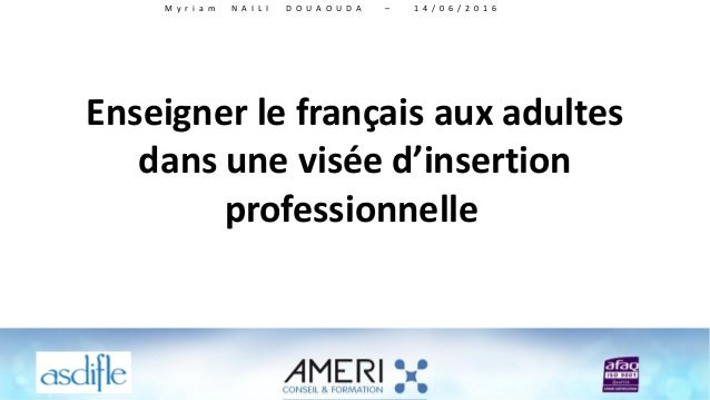 Enseigner le français aux adultes dans une visée d'insertion professionnelle M y r i a m N A I L I D O U A O U D A – 1 4 /...