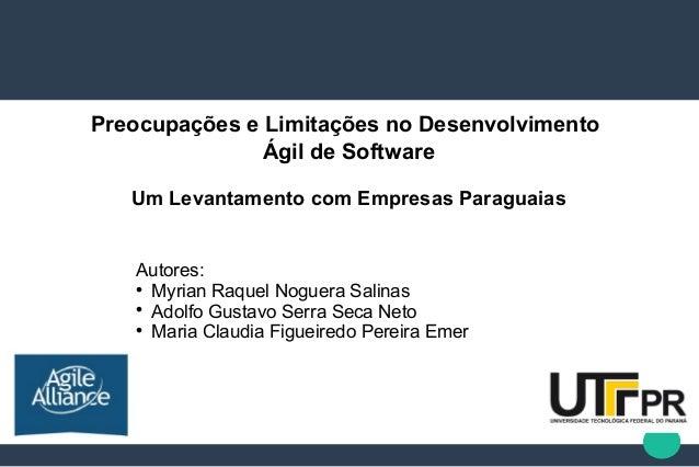 Preocupações e Limitações no Desenvolvimento Ágil de Software Um Levantamento com Empresas Paraguaias Autores:  Myrian Ra...