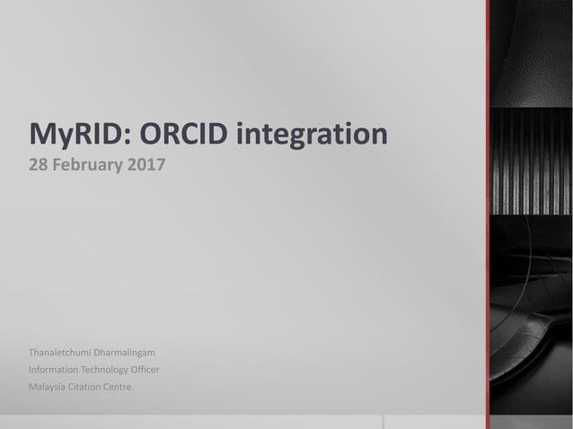 MyRID: ORCID integration 28 February 2017 Thanaletchumi Dharmalingam Information Technology Officer Malaysia Citation Cent...
