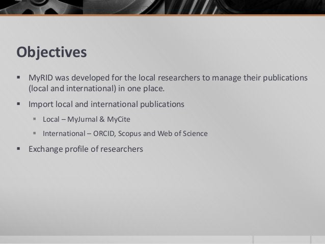 Objectives  MyRID was developed for the local researchers to manage their publications (local and international) in one p...