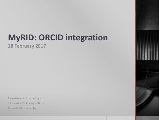 MyRID: ORCID integration 28 February 2017 Thanaletchumi Dharmalingam Information Technology Officer Malaysia Citation Cent...