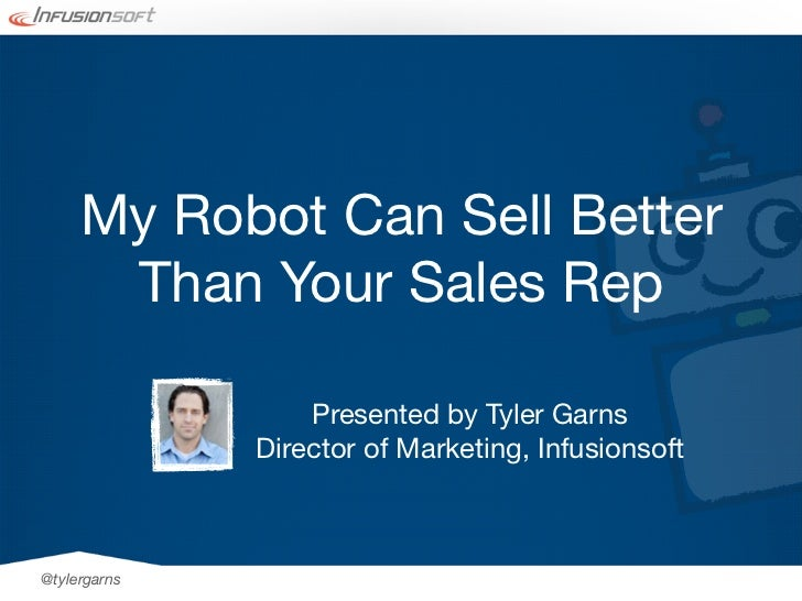 My Robot Can Sell Better      Than Your Sales Rep                  Presented by Tyler Garns              Director of Marke...
